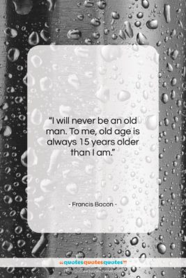 """Francis Bacon quote: """"I will never be an old man….""""- at QuotesQuotesQuotes.com"""