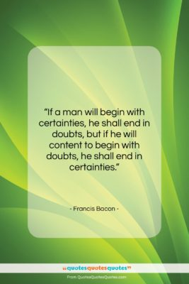 """Francis Bacon quote: """"If a man will begin with certainties,…""""- at QuotesQuotesQuotes.com"""