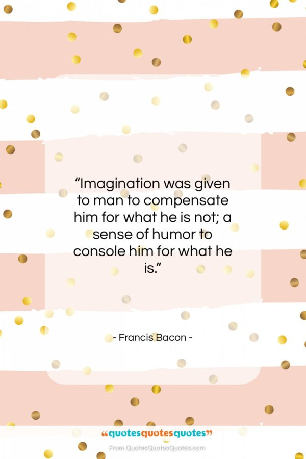 """Francis Bacon quote: """"Imagination was given to man to compensate…""""- at QuotesQuotesQuotes.com"""