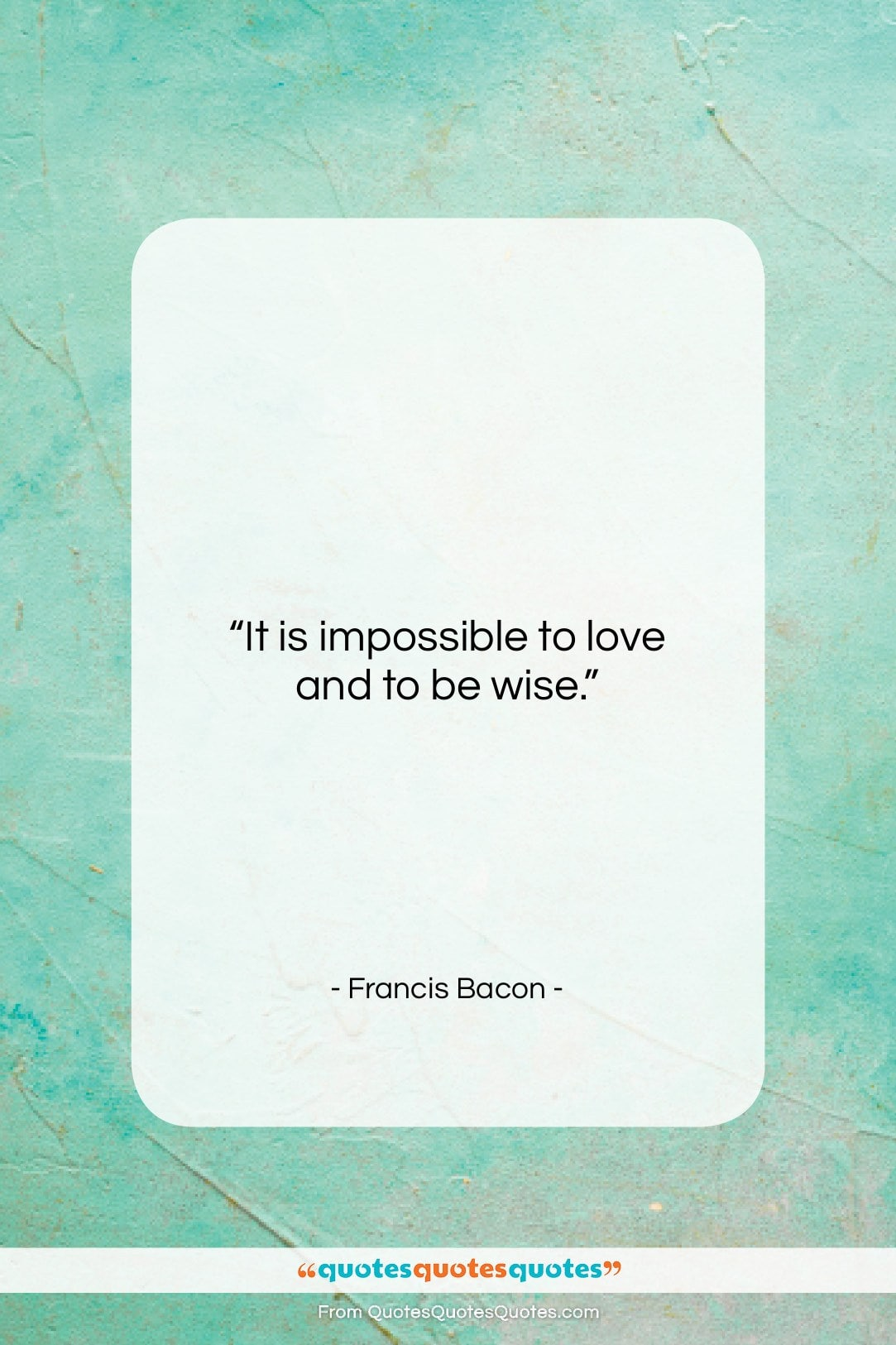 """Francis Bacon quote: """"It is impossible to love and to…""""- at QuotesQuotesQuotes.com"""