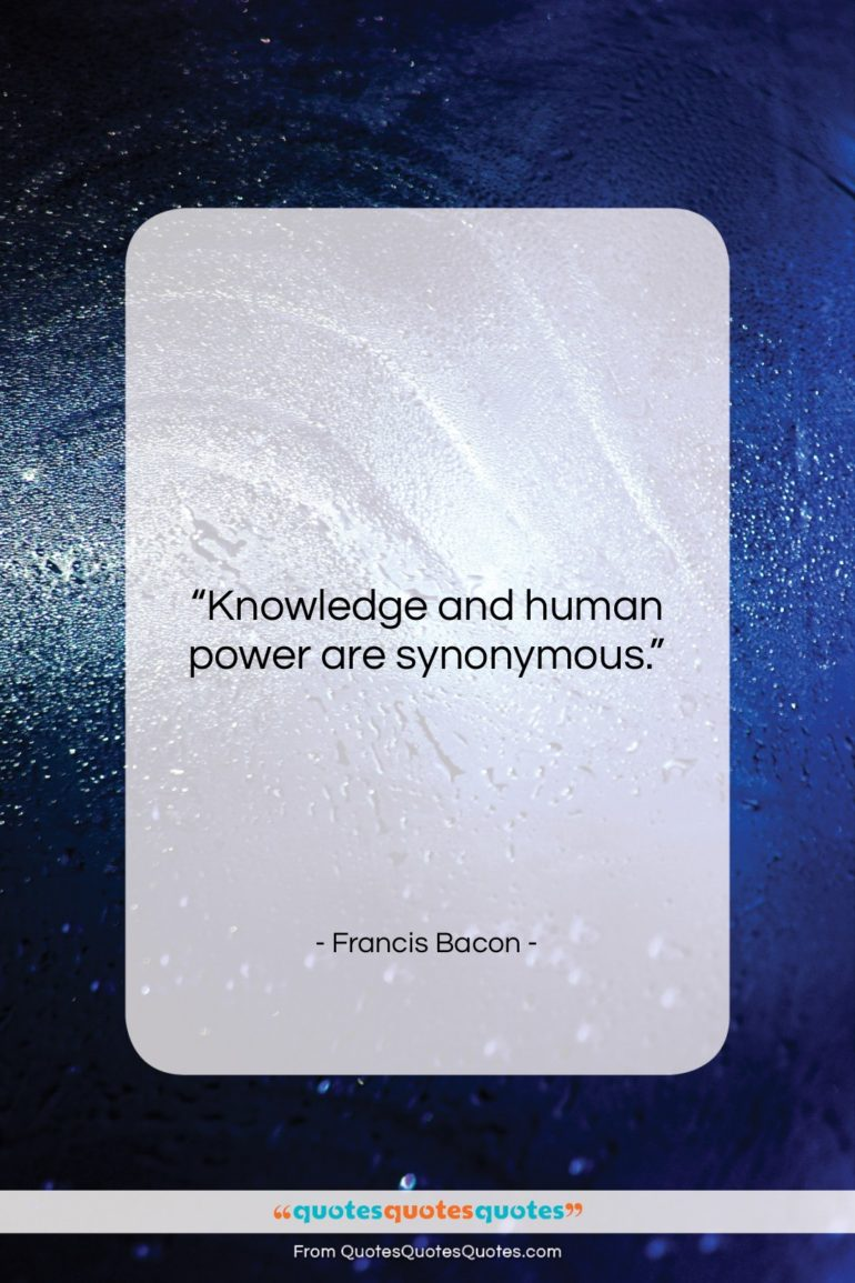 """Francis Bacon quote: """"Knowledge and human power are synonymous….""""- at QuotesQuotesQuotes.com"""