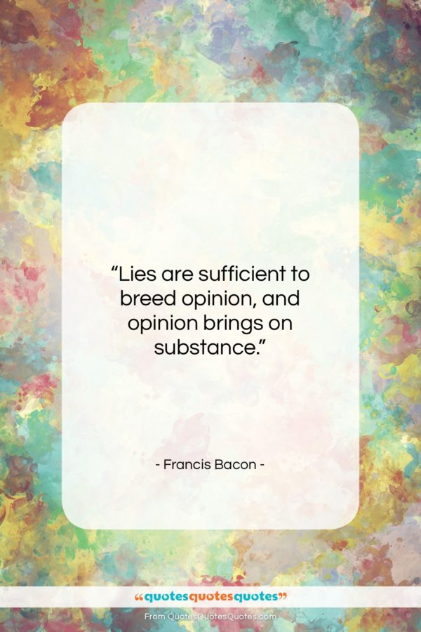 """Francis Bacon quote: """"Lies are sufficient to breed opinion, and…""""- at QuotesQuotesQuotes.com"""