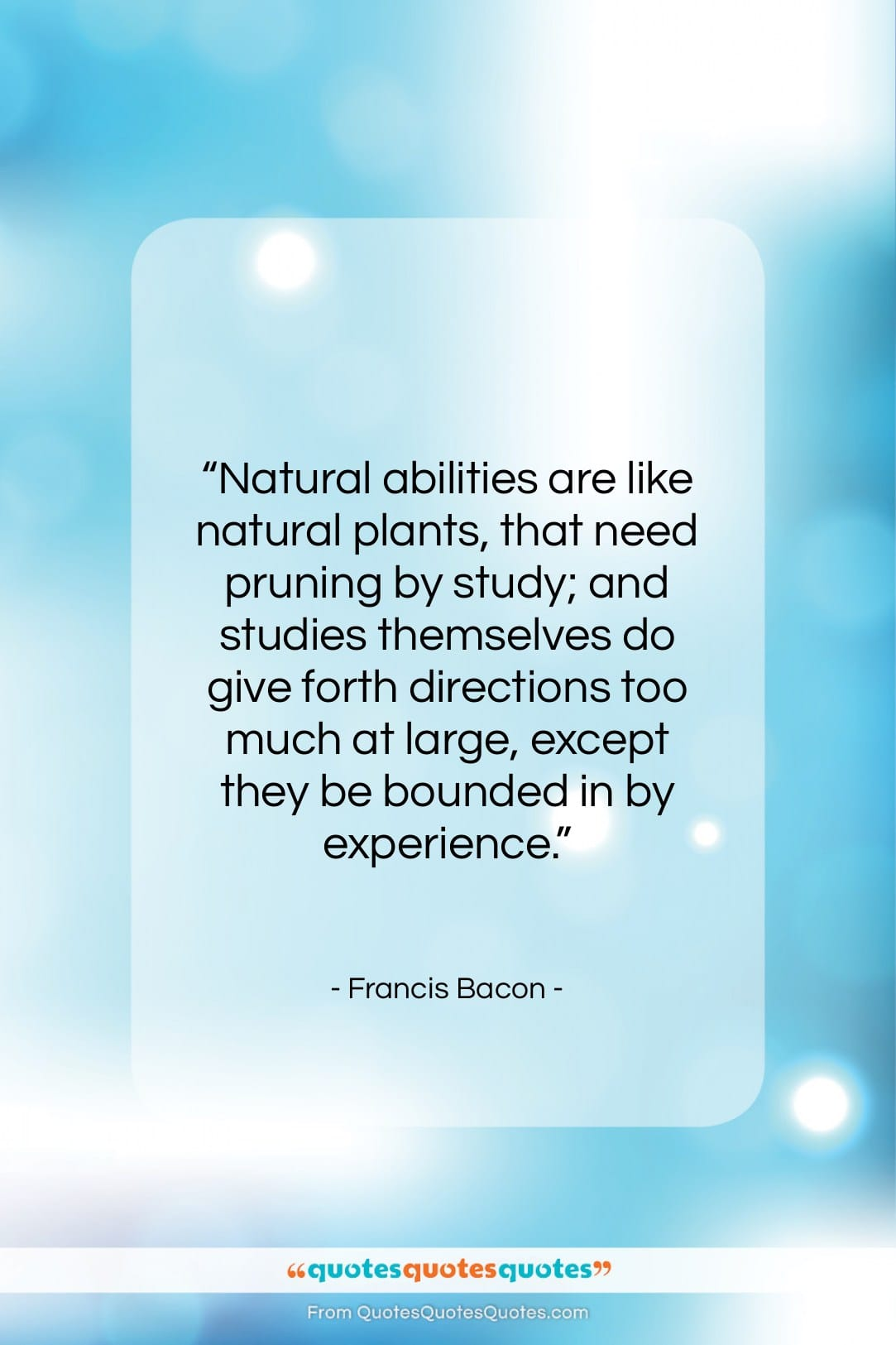 """Francis Bacon quote: """"Natural abilities are like natural plants, that…""""- at QuotesQuotesQuotes.com"""