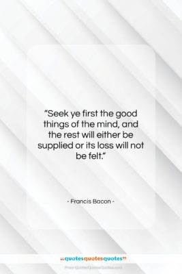 """Francis Bacon quote: """"Seek ye first the good things of…""""- at QuotesQuotesQuotes.com"""