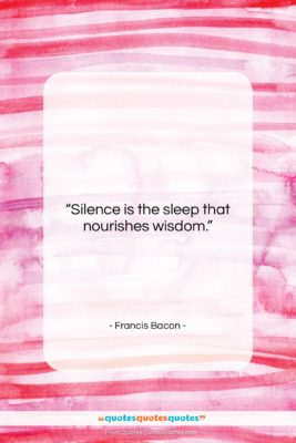 """Francis Bacon quote: """"Silence is the sleep that nourishes wisdom….""""- at QuotesQuotesQuotes.com"""