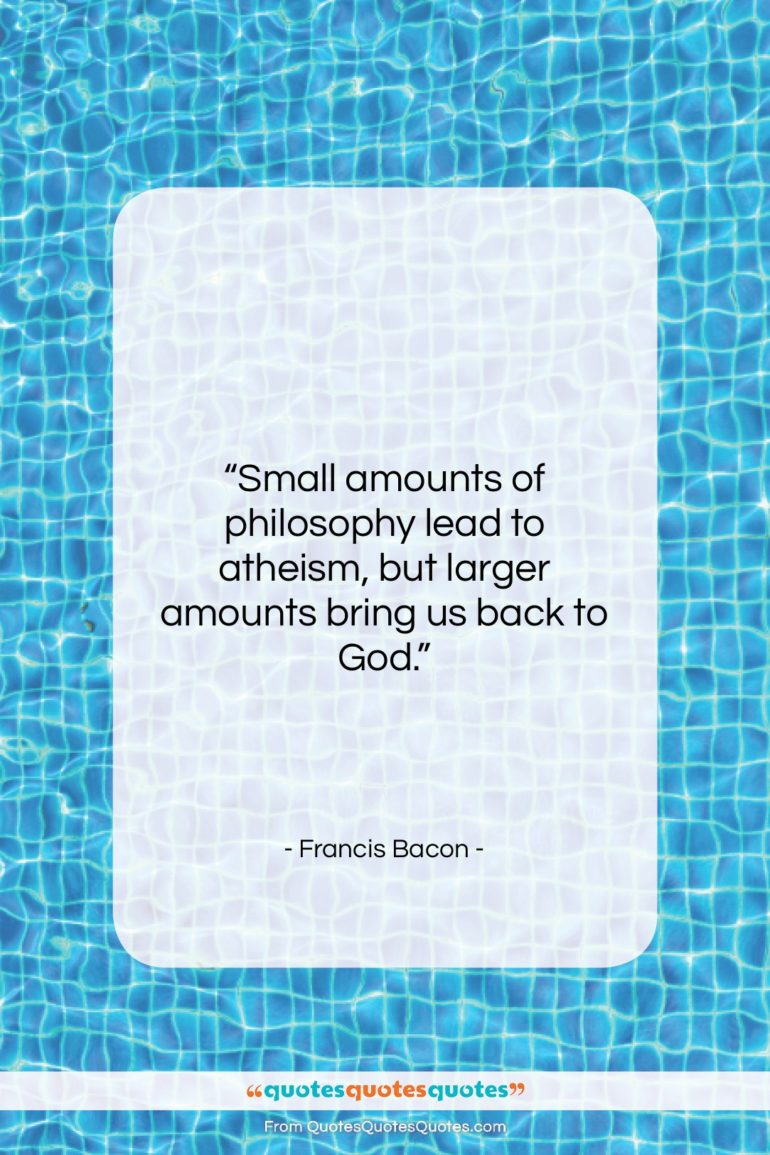 """Francis Bacon quote: """"Small amounts of philosophy lead to atheism,…""""- at QuotesQuotesQuotes.com"""