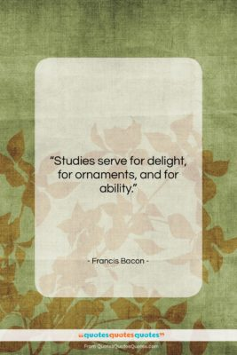 """Francis Bacon quote: """"Studies serve for delight, for ornaments, and…""""- at QuotesQuotesQuotes.com"""