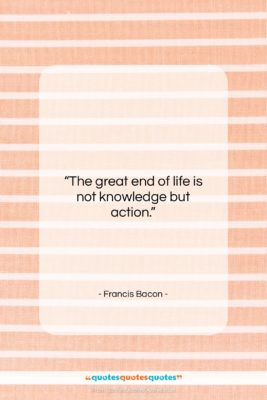 """Francis Bacon quote: """"The great end of life is not…""""- at QuotesQuotesQuotes.com"""