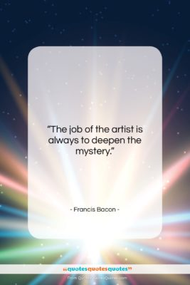 """Francis Bacon quote: """"The job of the artist is always…""""- at QuotesQuotesQuotes.com"""