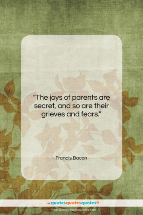 """Francis Bacon quote: """"The joys of parents are secret, and…""""- at QuotesQuotesQuotes.com"""