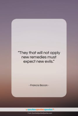 """Francis Bacon quote: """"They that will not apply new remedies…""""- at QuotesQuotesQuotes.com"""