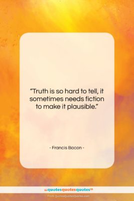 """Francis Bacon quote: """"Truth is so hard to tell, it…""""- at QuotesQuotesQuotes.com"""