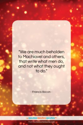 """Francis Bacon quote: """"We are much beholden to Machiavel and…""""- at QuotesQuotesQuotes.com"""