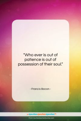 """Francis Bacon quote: """"Who ever is out of patience is…""""- at QuotesQuotesQuotes.com"""
