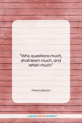 """Francis Bacon quote: """"Who questions much, shall learn much, and…""""- at QuotesQuotesQuotes.com"""