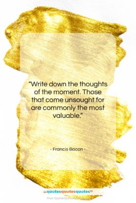 """Francis Bacon quote: """"Write down the thoughts of the moment….""""- at QuotesQuotesQuotes.com"""