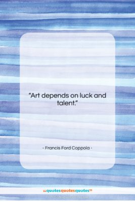 """Francis Ford Coppola quote: """"Art depends on luck and talent….""""- at QuotesQuotesQuotes.com"""