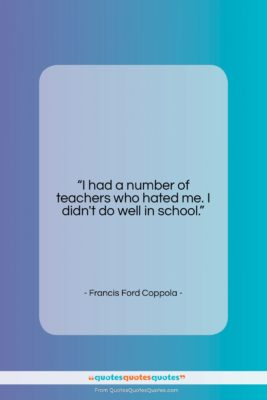 """Francis Ford Coppola quote: """"I had a number of teachers who…""""- at QuotesQuotesQuotes.com"""