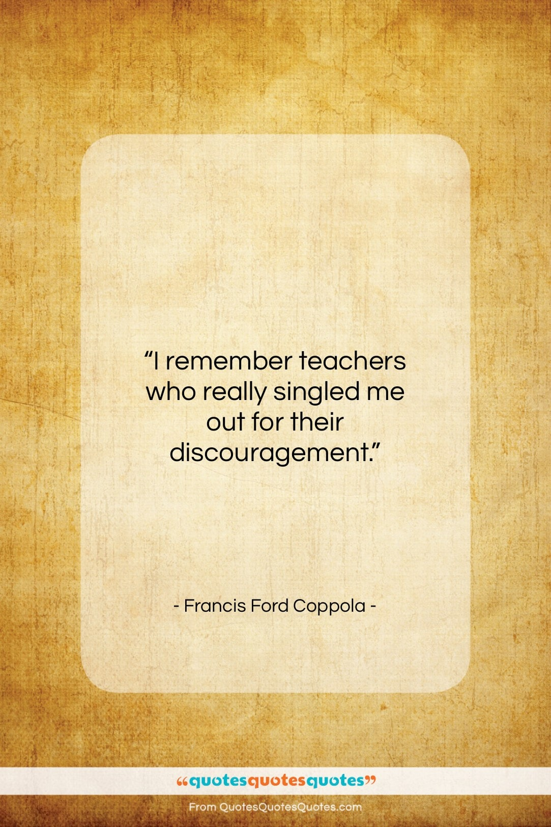"""Francis Ford Coppola quote: """"I remember teachers who really singled me…""""- at QuotesQuotesQuotes.com"""