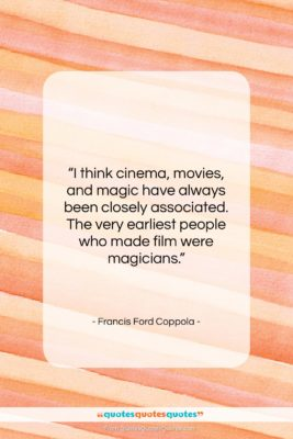 """Francis Ford Coppola quote: """"I think cinema, movies, and magic have…""""- at QuotesQuotesQuotes.com"""