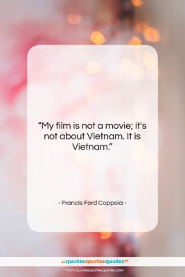 """Francis Ford Coppola quote: """"My film is not a movie; it's…""""- at QuotesQuotesQuotes.com"""