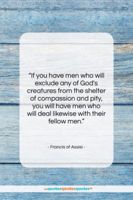 """Francis of Assisi quote: """"If you have men who will exclude…""""- at QuotesQuotesQuotes.com"""