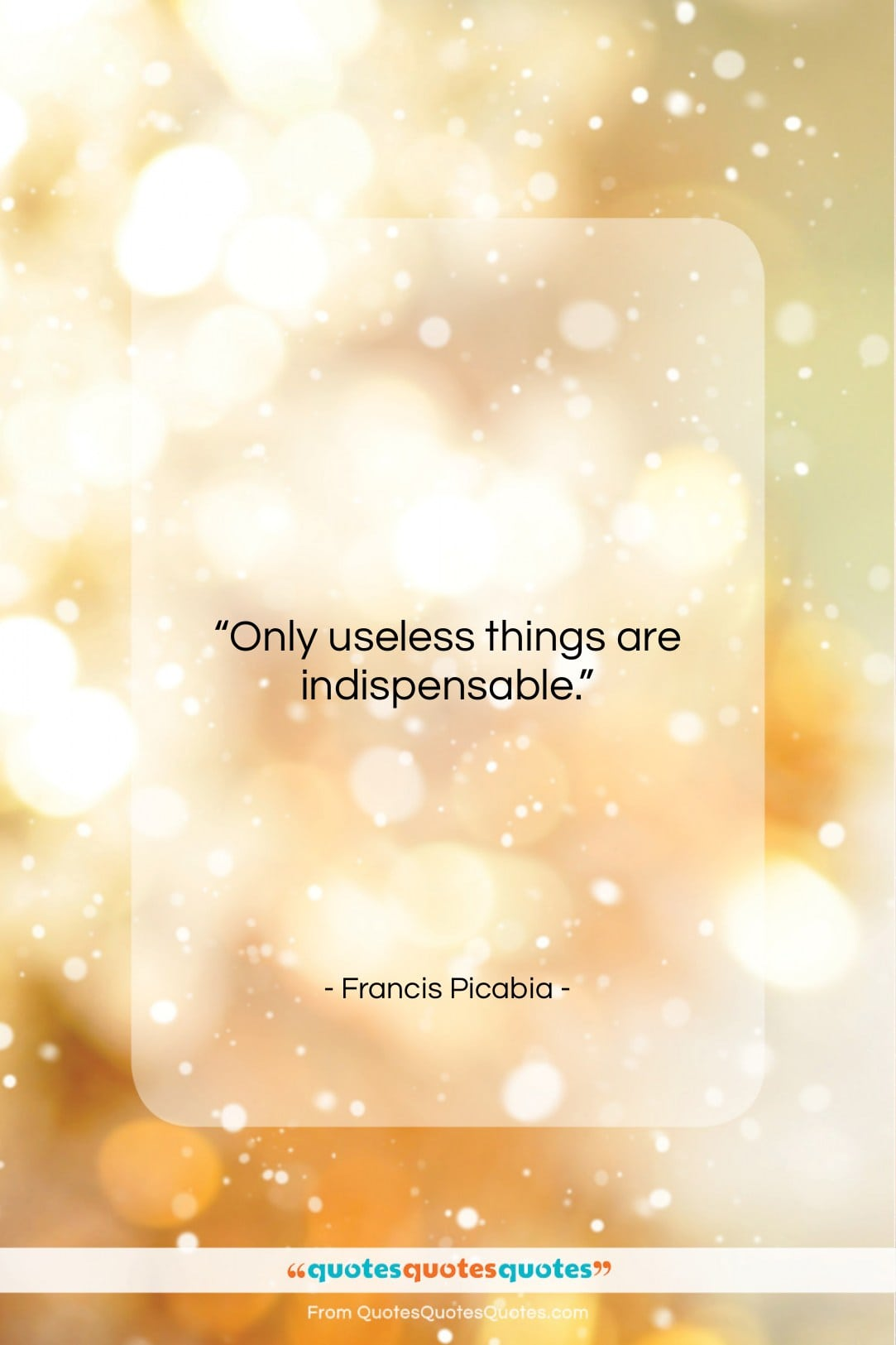 """Francis Picabia quote: """"Only useless things are indispensable…""""- at QuotesQuotesQuotes.com"""