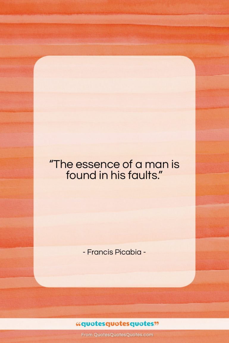 """Francis Picabia quote: """"The essence of a man is found…""""- at QuotesQuotesQuotes.com"""