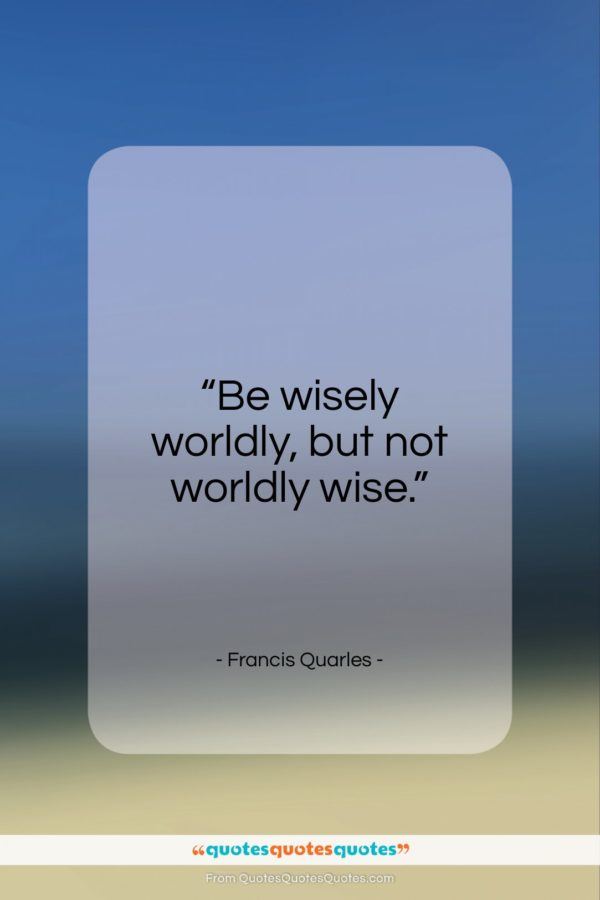 """Francis Quarles quote: """"Be wisely worldly, but not worldly wise…""""- at QuotesQuotesQuotes.com"""