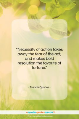 """Francis Quarles quote: """"Necessity of action takes away the fear…""""- at QuotesQuotesQuotes.com"""