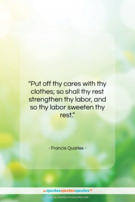 """Francis Quarles quote: """"Put off thy cares with thy clothes;…""""- at QuotesQuotesQuotes.com"""