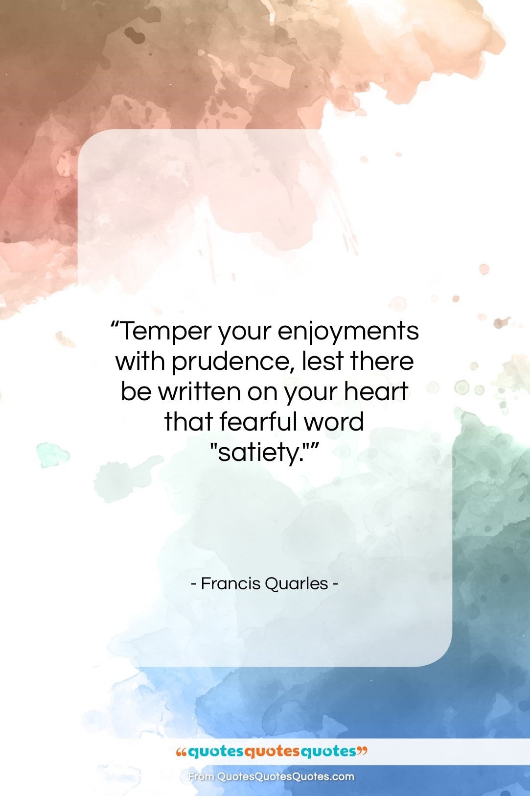 """Francis Quarles quote: """"Temper your enjoyments with prudence, lest there…""""- at QuotesQuotesQuotes.com"""