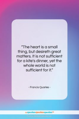 """Francis Quarles quote: """"The heart is a small thing, but…""""- at QuotesQuotesQuotes.com"""