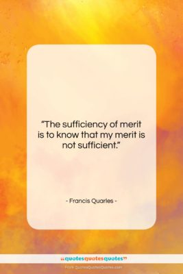 """Francis Quarles quote: """"The sufficiency of merit is to know…""""- at QuotesQuotesQuotes.com"""