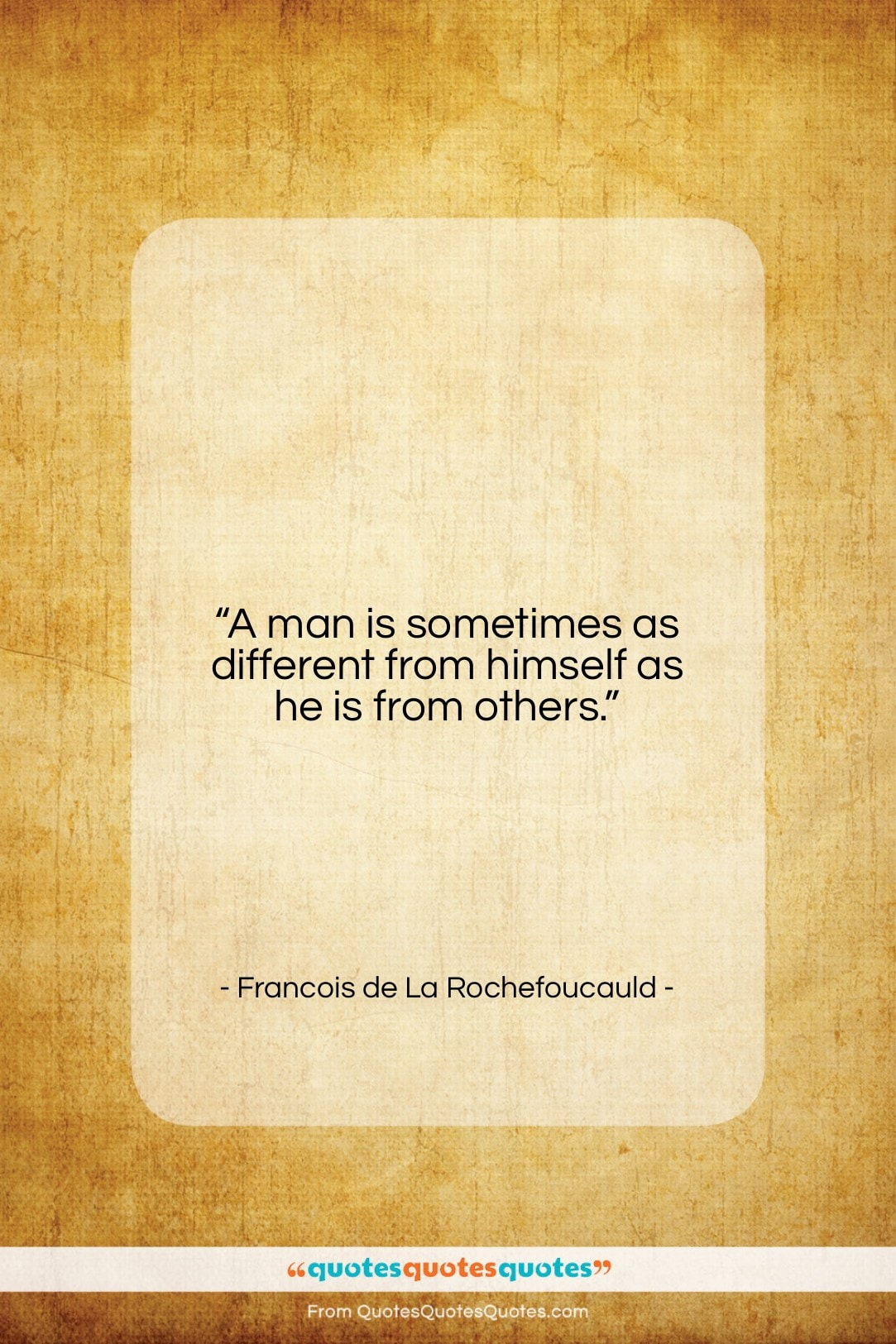 """Francois de La Rochefoucauld quote: """"A man is sometimes as different from…""""- at QuotesQuotesQuotes.com"""