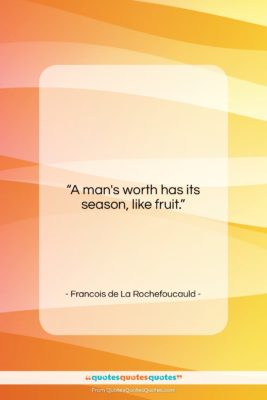 "Francois de La Rochefoucauld quote: ""A man's worth has its season, like…""- at QuotesQuotesQuotes.com"