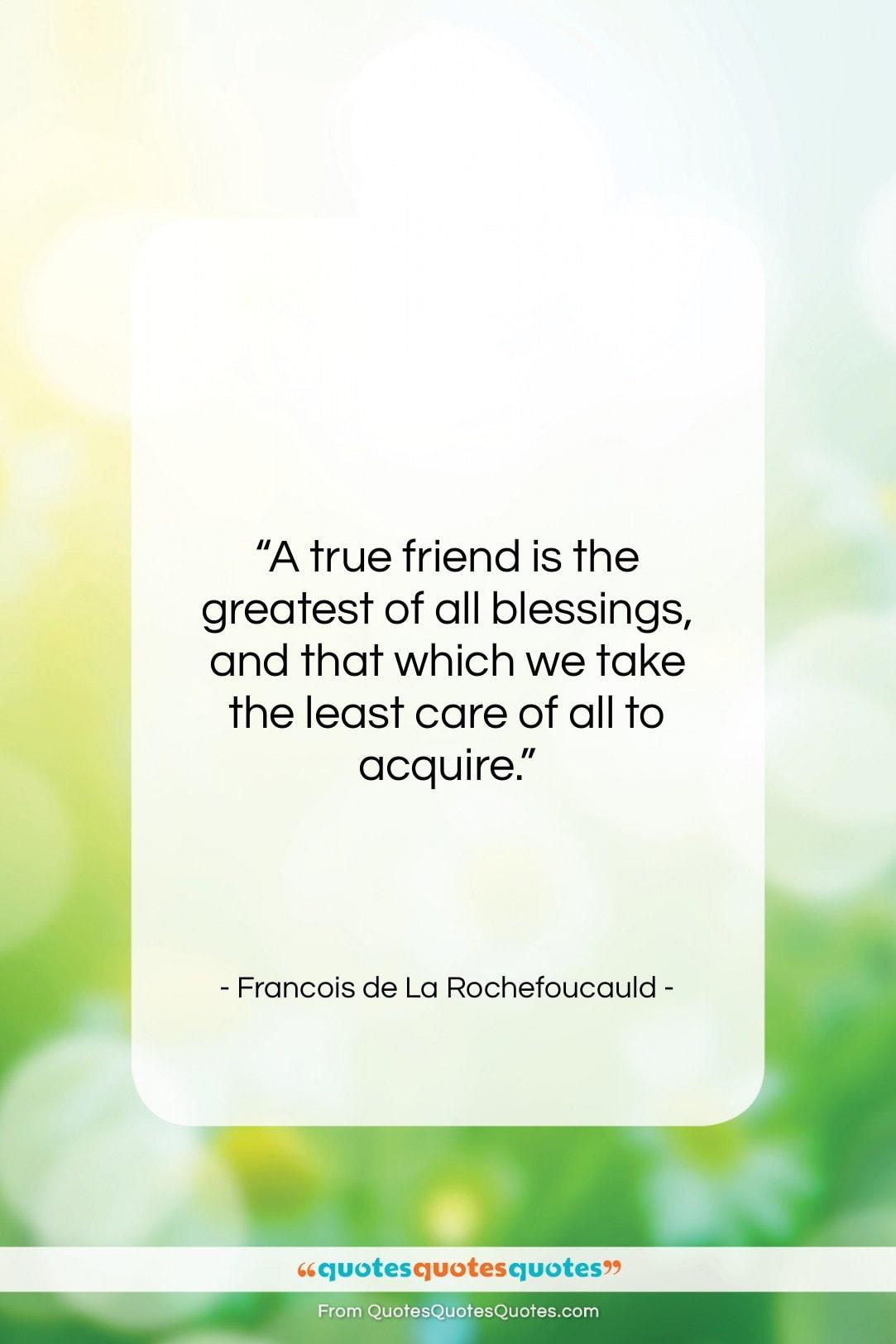 "Francois de La Rochefoucauld quote: ""A true friend is the greatest of…""- at QuotesQuotesQuotes.com"