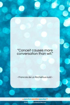 """Francois de La Rochefoucauld quote: """"Conceit causes more conversation than wit….""""- at QuotesQuotesQuotes.com"""
