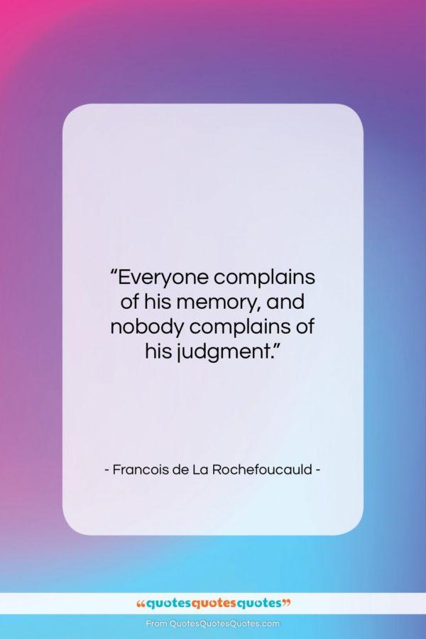 "Francois de La Rochefoucauld quote: ""Everyone complains of his memory, and nobody…""- at QuotesQuotesQuotes.com"