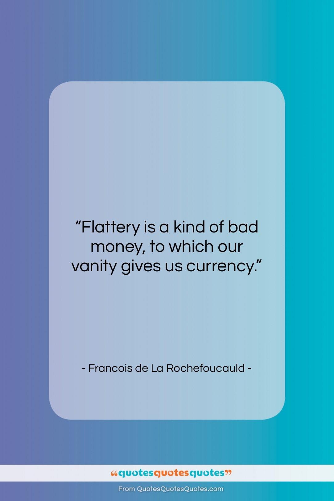"Francois de La Rochefoucauld quote: ""Flattery is a kind of bad money,…""- at QuotesQuotesQuotes.com"