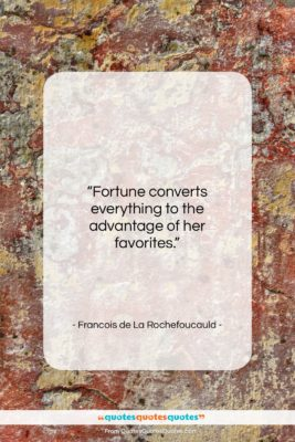 """Francois de La Rochefoucauld quote: """"Fortune converts everything to the advantage of…""""- at QuotesQuotesQuotes.com"""