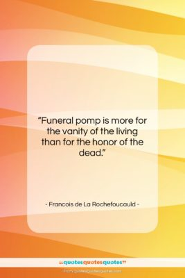 "Francois de La Rochefoucauld quote: ""Funeral pomp is more for the vanity…""- at QuotesQuotesQuotes.com"