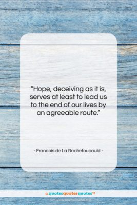 """Francois de La Rochefoucauld quote: """"Hope, deceiving as it is, serves at…""""- at QuotesQuotesQuotes.com"""