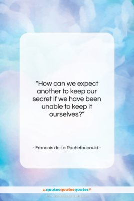 """Francois de La Rochefoucauld quote: """"How can we expect another to keep…""""- at QuotesQuotesQuotes.com"""