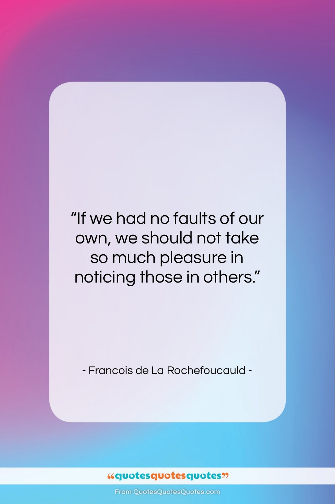 "Francois de La Rochefoucauld quote: ""If we had no faults of our…""- at QuotesQuotesQuotes.com"