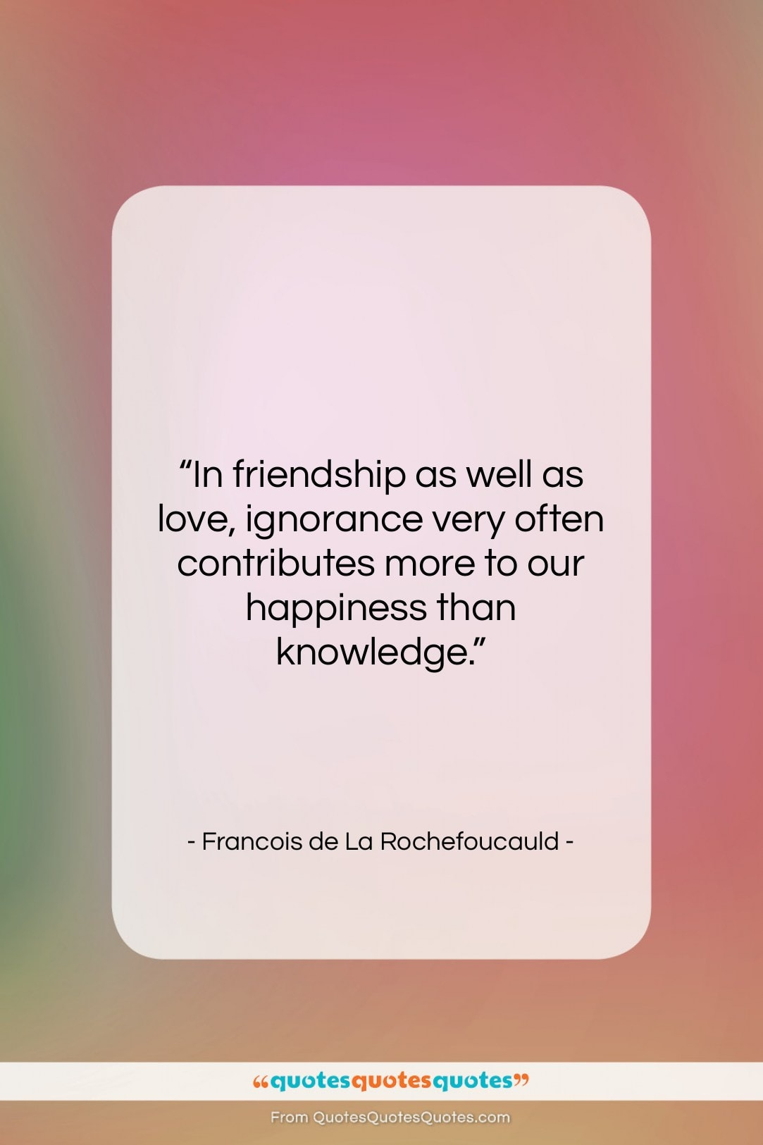 """Francois de La Rochefoucauld quote: """"In friendship as well as love, ignorance…""""- at QuotesQuotesQuotes.com"""