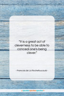 """Francois de La Rochefoucauld quote: """"It is a great act of cleverness…""""- at QuotesQuotesQuotes.com"""