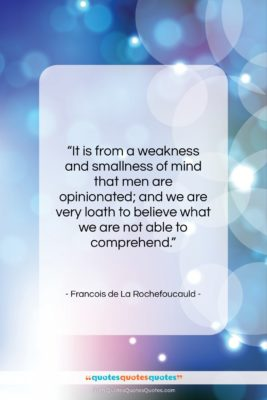 """Francois de La Rochefoucauld quote: """"It is from a weakness and smallness…""""- at QuotesQuotesQuotes.com"""