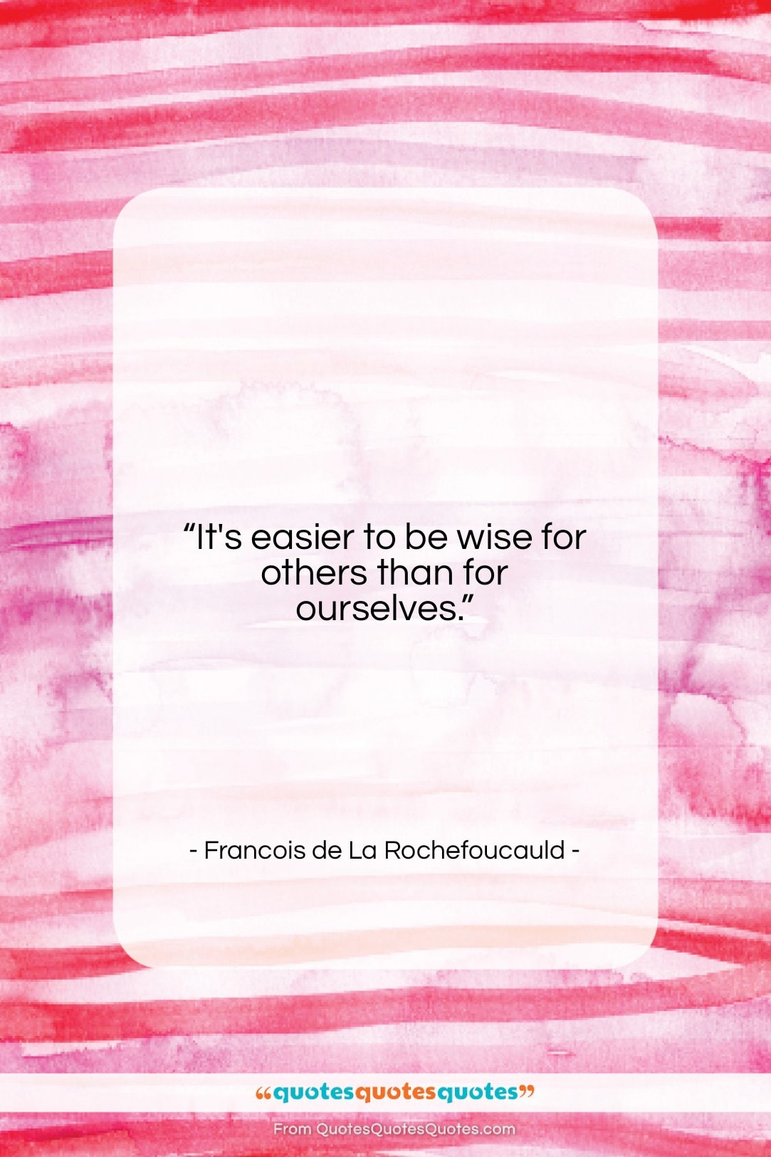 """Francois de La Rochefoucauld quote: """"It's easier to be wise for others…""""- at QuotesQuotesQuotes.com"""