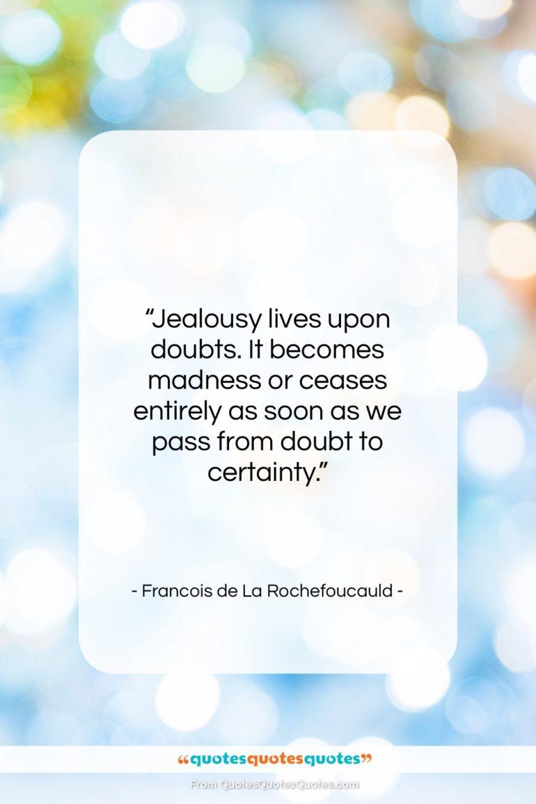 "Francois de La Rochefoucauld quote: ""Jealousy lives upon doubts. It becomes madness…""- at QuotesQuotesQuotes.com"